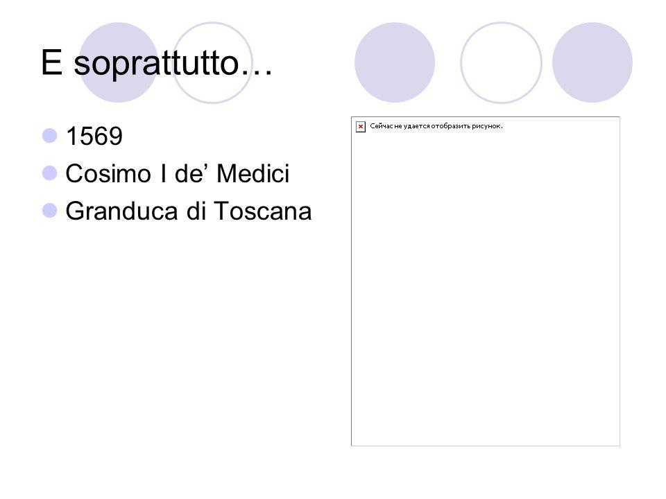 E soprattutto… 1569 Cosimo I de Medici Granduca di Toscana