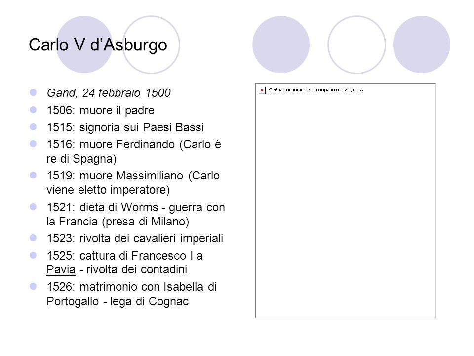 Carlo V dAsburgo Gand, 24 febbraio 1500 1506: muore il padre 1515: signoria sui Paesi Bassi 1516: muore Ferdinando (Carlo è re di Spagna) 1519: muore