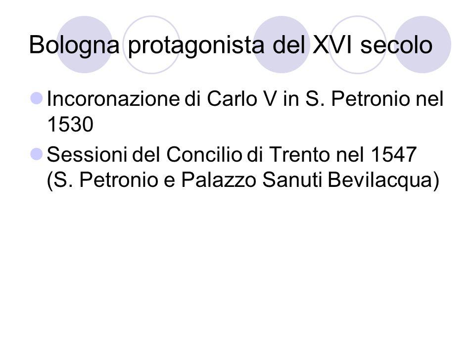 Bologna protagonista del XVI secolo Incoronazione di Carlo V in S. Petronio nel 1530 Sessioni del Concilio di Trento nel 1547 (S. Petronio e Palazzo S