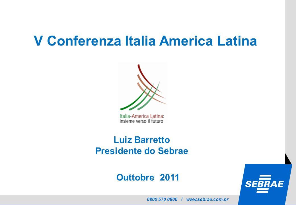 0800 570 0800 / www.sebrae.com.br Outtobre 2011 V V Conferenza Italia America Latina Luiz Barretto Presidente do Sebrae