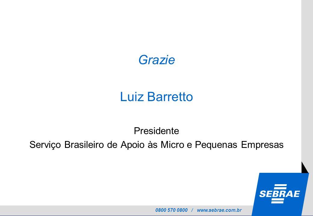 0800 570 0800 / www.sebrae.com.br Grazie Luiz Barretto Presidente Serviço Brasileiro de Apoio às Micro e Pequenas Empresas