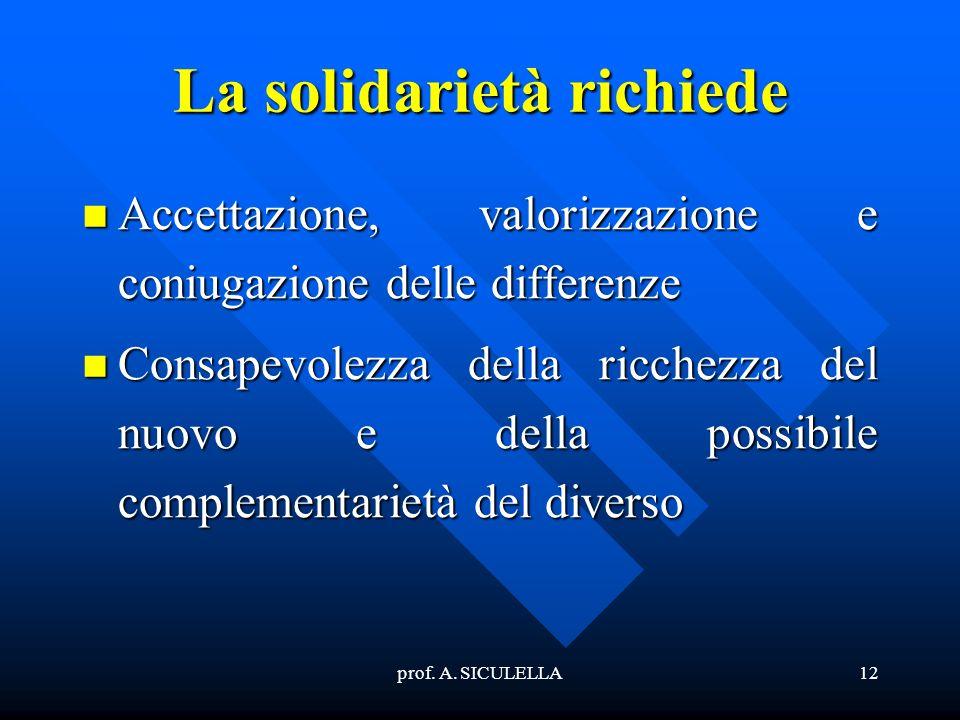 prof. A. SICULELLA12 La solidarietà richiede Accettazione, Accettazione, valorizzazione e coniugazione delle differenze Consapevolezza Consapevolezza