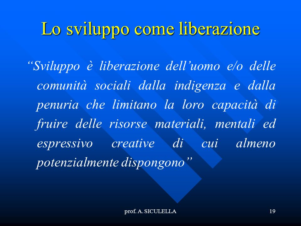 prof. A. SICULELLA19 Lo sviluppo come liberazione Sviluppo è liberazione delluomo e/o delle comunità sociali dalla indigenza e dalla penuria che limit
