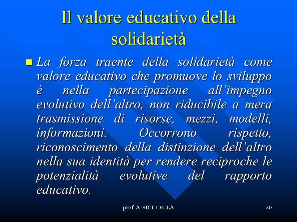 prof. A. SICULELLA20 Il valore educativo della solidarietà La La forza traente della solidarietà come valore educativo che promuove lo sviluppo è nell