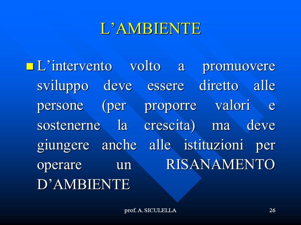 prof. A. SICULELLA26 LAMBIENTE Lintervento Lintervento volto a promuovere sviluppo deve essere diretto alle persone (per proporre valori e sostenerne