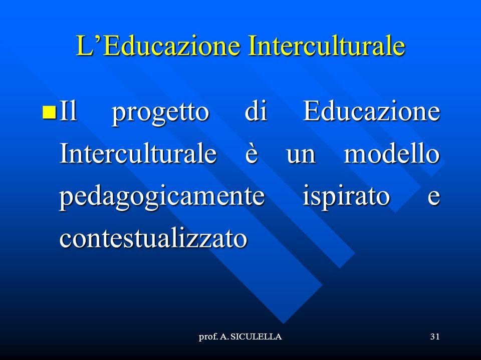 prof. A. SICULELLA31 LEducazione Interculturale Il Il progetto di Educazione Interculturale è un modello pedagogicamente ispirato e contestualizzato