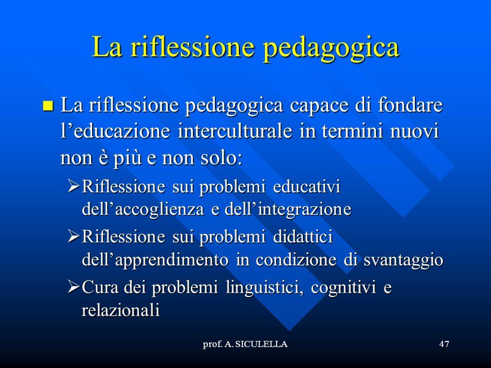 prof. A. SICULELLA47 La riflessione pedagogica La La riflessione pedagogica capace di fondare leducazione interculturale in termini nuovi non è più e