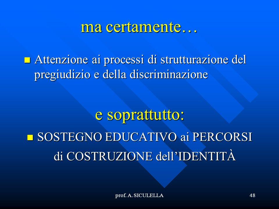 prof. A. SICULELLA48 ma certamente… Attenzione Attenzione ai processi di strutturazione del pregiudizio e della discriminazione e soprattutto: SOSTEGN