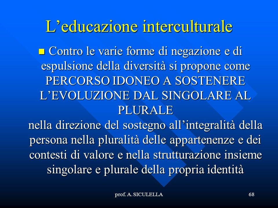 prof. A. SICULELLA68 Leducazione interculturale Contro Contro le varie forme di negazione e di espulsione della diversità si propone come PERCORSO IDO