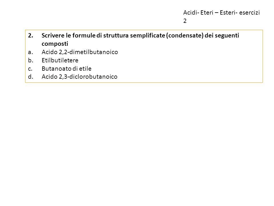 2.Scrivere le formule di struttura semplificate (condensate) dei seguenti composti a.Acido 2,2-dimetilbutanoico b.Etilbutiletere c.Butanoato di etile
