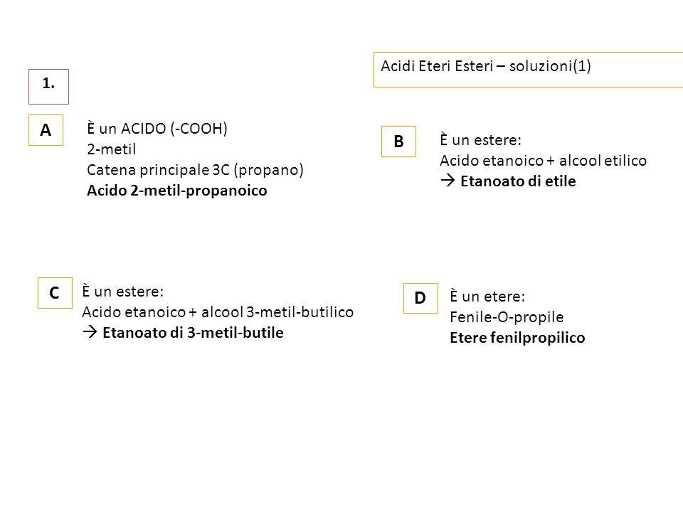 Acidi Eteri Esteri – soluzioni(1) 1. A È un ACIDO (-COOH) 2-metil Catena principale 3C (propano) Acido 2-metil-propanoico B È un estere: Acido etanoic