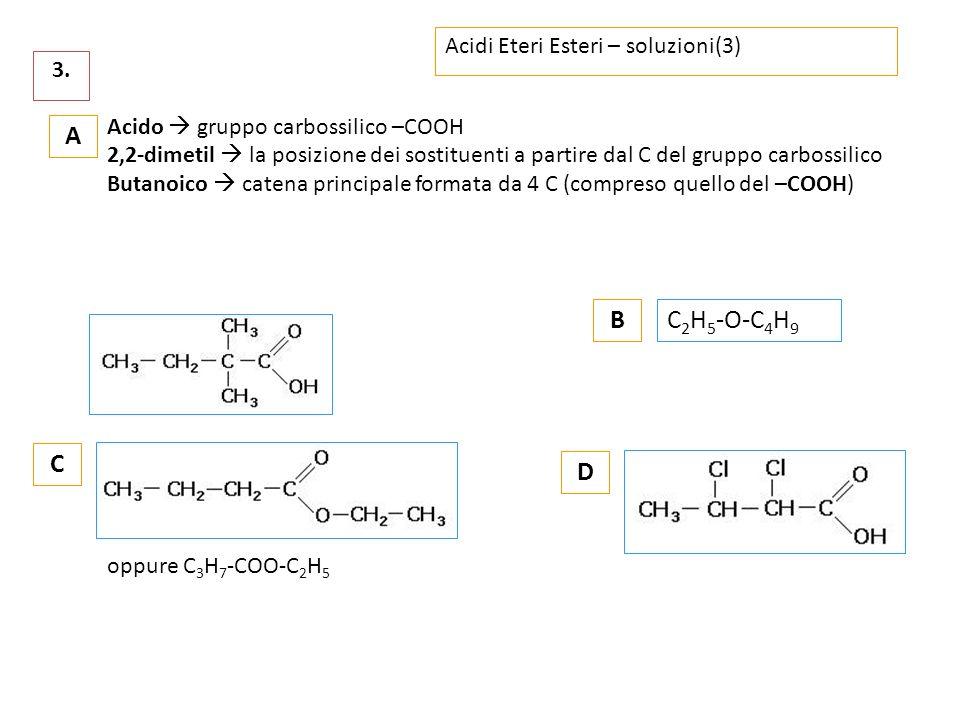 Acidi Eteri Esteri – soluzioni(3) 3. A C B D Acido gruppo carbossilico –COOH 2,2-dimetil la posizione dei sostituenti a partire dal C del gruppo carbo