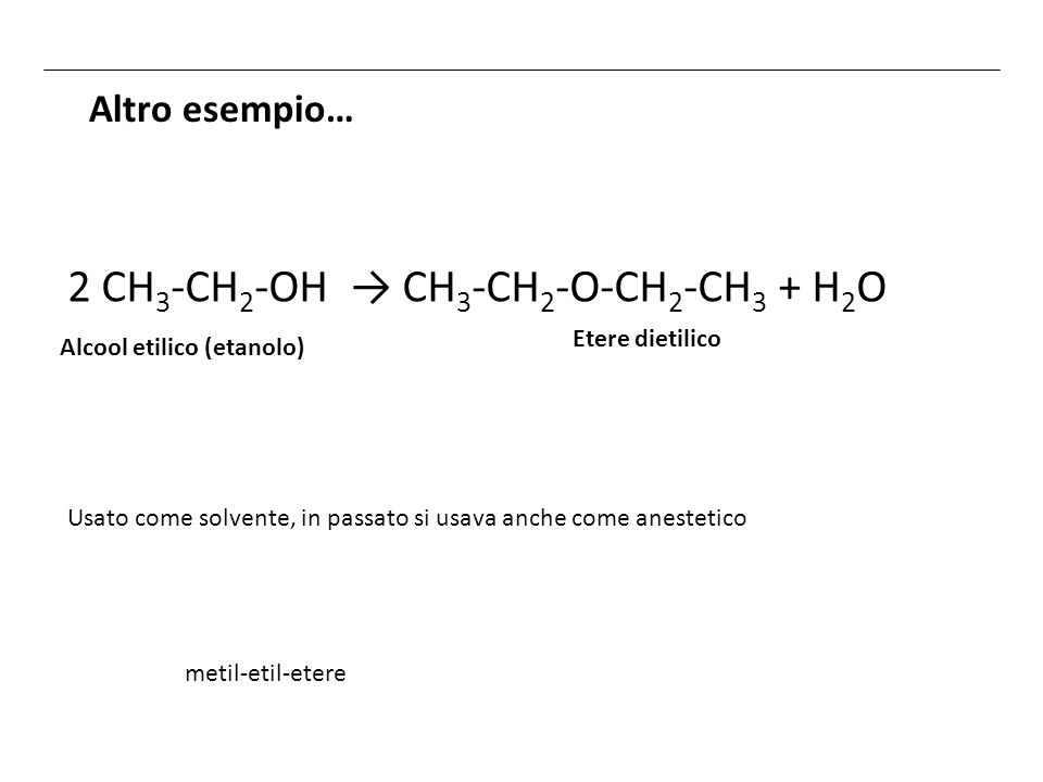 Altro esempio… metil-etil-etere 2 CH 3 -CH 2 -OH CH 3 -CH 2 -O-CH 2 -CH 3 + H 2 O Etere dietilico Usato come solvente, in passato si usava anche come