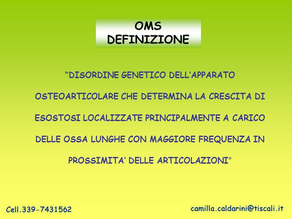 DISORDINE GENETICO DELLAPPARATO OSTEOARTICOLARE CHE DETERMINA LA CRESCITA DI ESOSTOSI LOCALIZZATE PRINCIPALMENTE A CARICO DELLE OSSA LUNGHE CON MAGGIORE FREQUENZA IN PROSSIMITA DELLE ARTICOLAZIONI OMS DEFINIZIONE camilla.caldarini@tiscali.it Cell.339-7431562