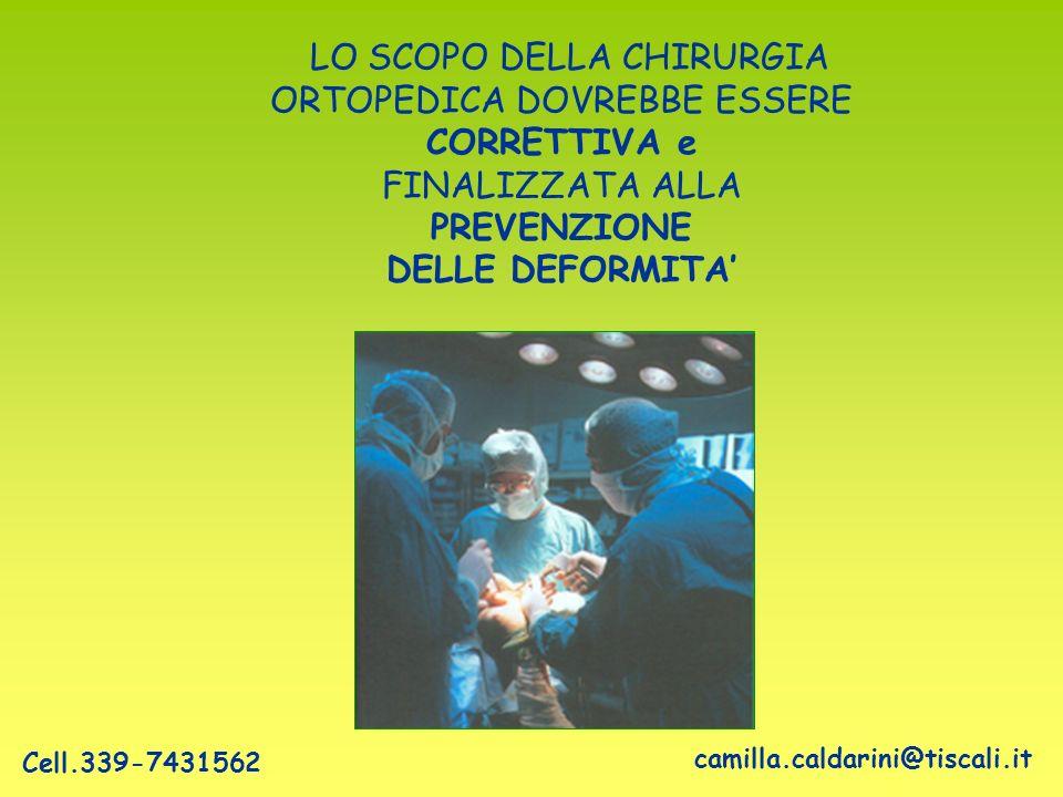 LO SCOPO DELLA CHIRURGIA ORTOPEDICA DOVREBBE ESSERE CORRETTIVA e FINALIZZATA ALLA PREVENZIONE DELLE DEFORMITA camilla.caldarini@tiscali.it Cell.339-74