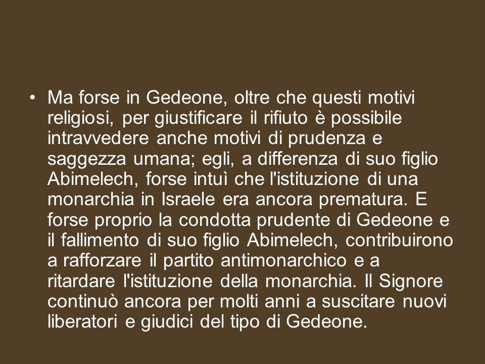 Ma forse in Gedeone, oltre che questi motivi religiosi, per giustificare il rifiuto è possibile intravvedere anche motivi di prudenza e saggezza umana