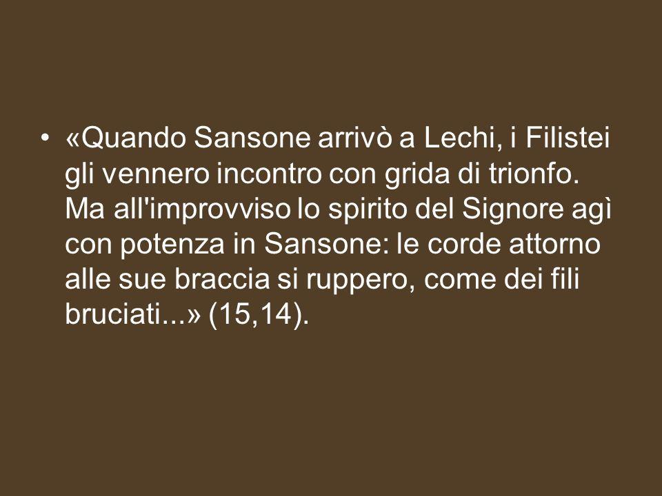 «Quando Sansone arrivò a Lechi, i Filistei gli vennero incontro con grida di trionfo. Ma all'improvviso lo spirito del Signore agì con potenza in Sans