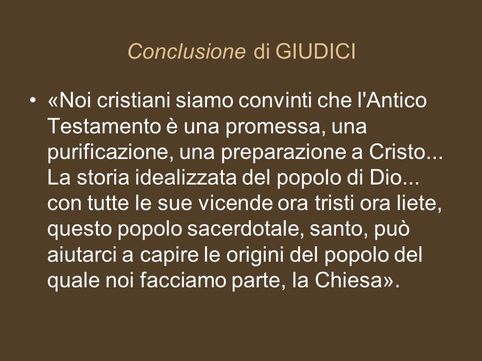 Conclusione di GIUDICI «Noi cristiani siamo convinti che l'Antico Testamento è una promessa, una purificazione, una preparazione a Cristo... La storia