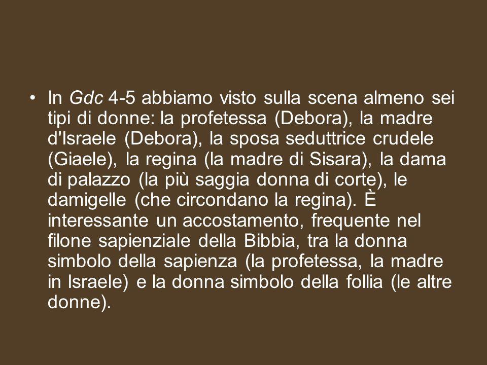 In Gdc 4-5 abbiamo visto sulla scena almeno sei tipi di donne: la profetessa (Debora), la madre d'Israele (Debora), la sposa seduttrice crudele (Giael
