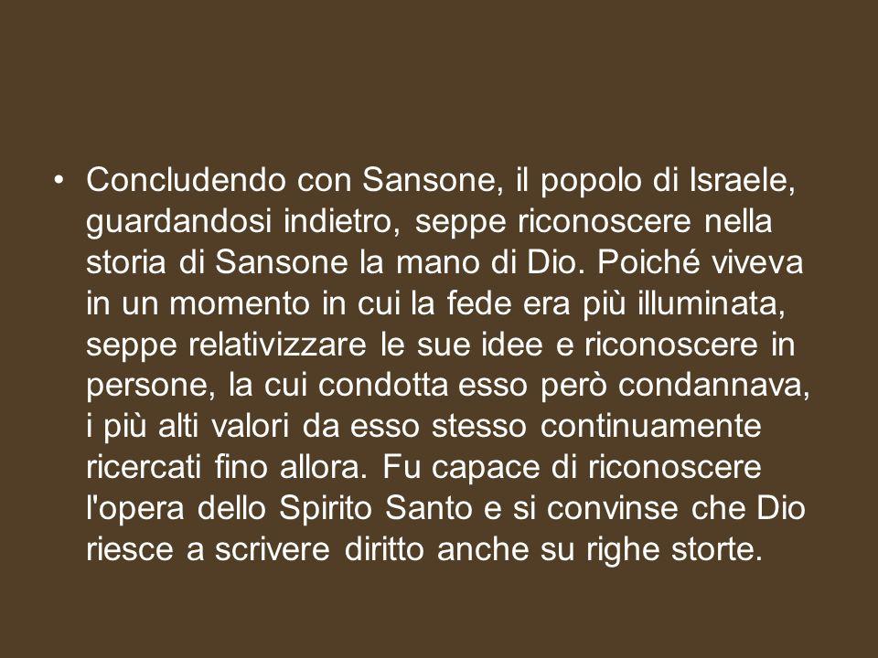 Concludendo con Sansone, il popolo di Israele, guardandosi indietro, seppe riconoscere nella storia di Sansone la mano di Dio. Poiché viveva in un mom