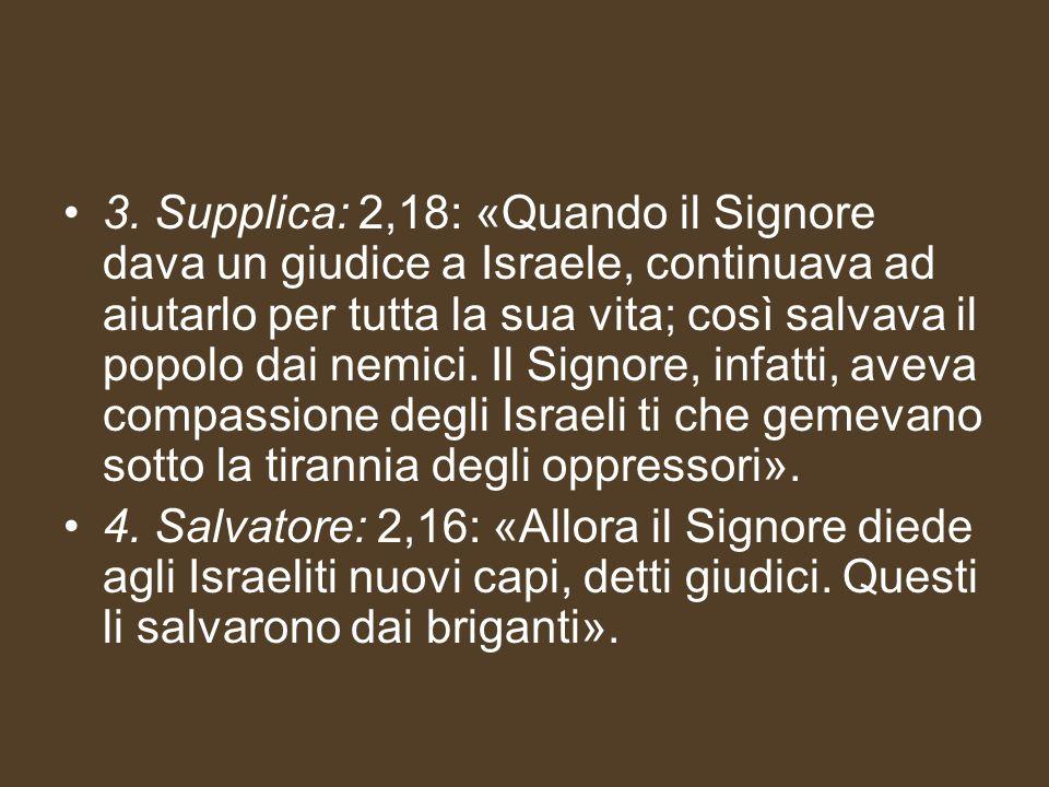 3. Supplica: 2,18: «Quando il Signore dava un giudice a Israele, continuava ad aiutarlo per tutta la sua vita; così salvava il popolo dai nemici. Il S
