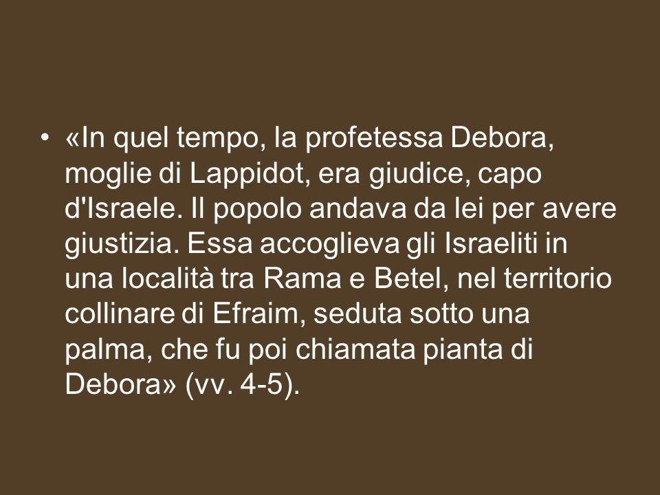 «In quel tempo, la profetessa Debora, moglie di Lappidot, era giudice, capo d'Israele. Il popolo andava da lei per avere giustizia. Essa accoglieva gl