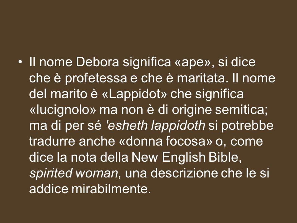 Il nome Debora significa «ape», si dice che è profetessa e che è maritata. Il nome del marito è «Lappidot» che significa «lucignolo» ma non è di origi