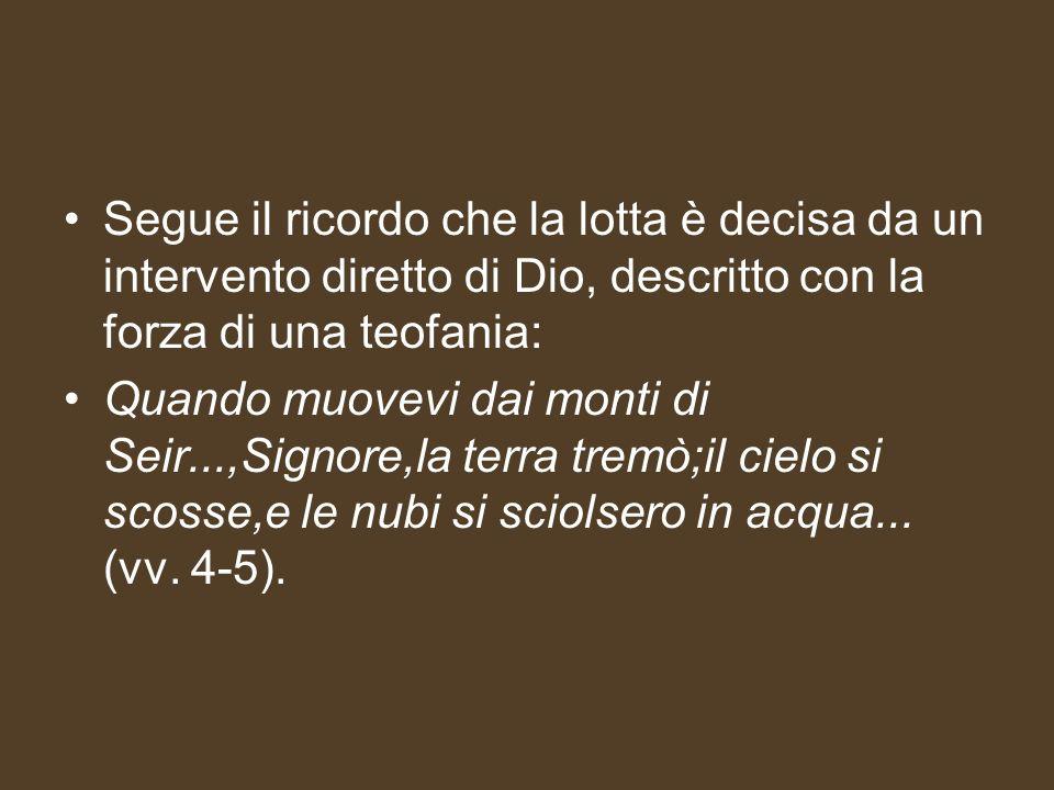 Segue il ricordo che la lotta è decisa da un intervento diretto di Dio, descritto con la forza di una teofania: Quando muovevi dai monti di Seir...,Si