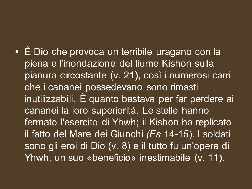È Dio che provoca un terribile uragano con la piena e l'inondazione del fiume Kishon sulla pianura circostante (v. 21), così i numerosi carri che i ca