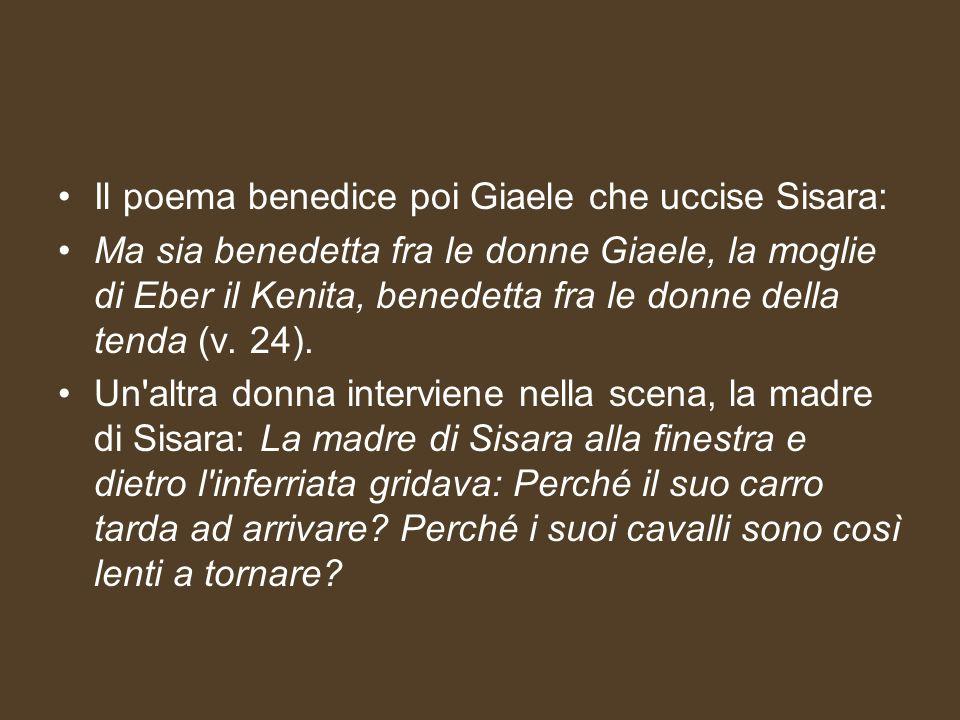 Il poema benedice poi Giaele che uccise Sisara: Ma sia benedetta fra le donne Giaele, la moglie di Eber il Kenita, benedetta fra le donne della tenda