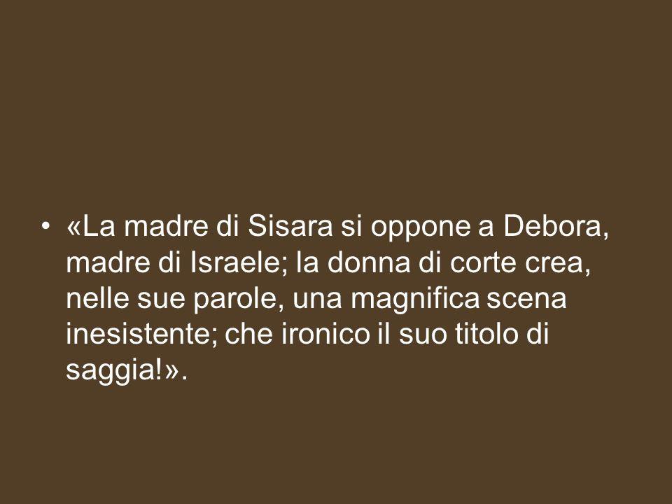 «La madre di Sisara si oppone a Debora, madre di Israele; la donna di corte crea, nelle sue parole, una magnifica scena inesistente; che ironico il su