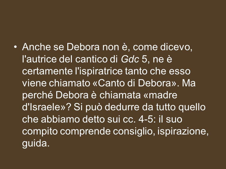 Anche se Debora non è, come dicevo, l'autrice del cantico di Gdc 5, ne è certamente l'ispiratrice tanto che esso viene chiamato «Canto di Debora». Ma