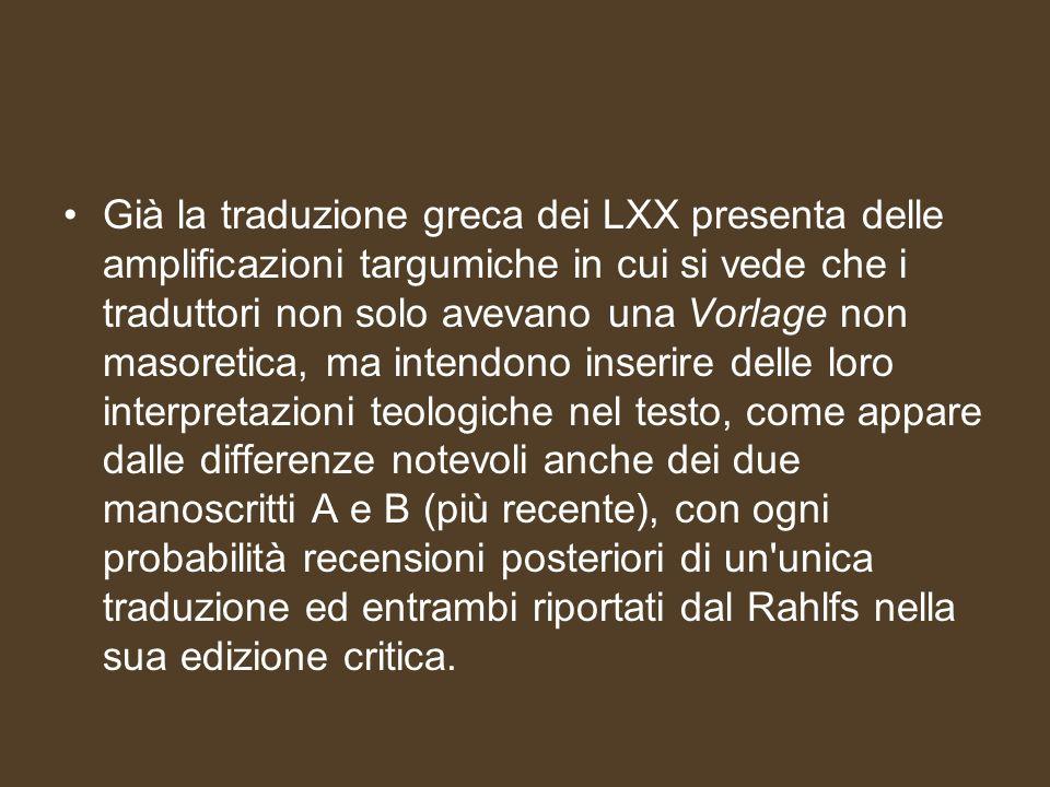 Già la traduzione greca dei LXX presenta delle amplificazioni targumiche in cui si vede che i traduttori non solo avevano una Vorlage non masoretica,