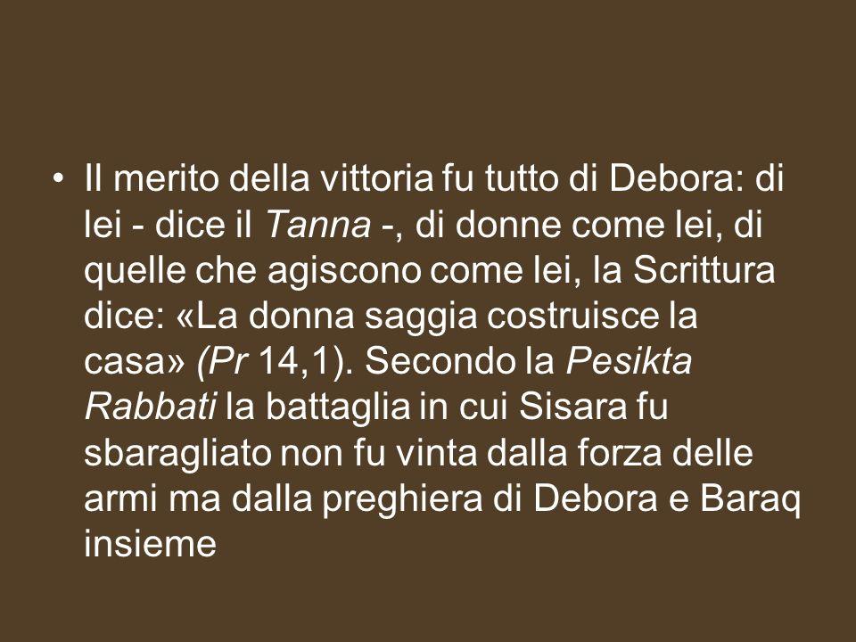 Il merito della vittoria fu tutto di Debora: di lei - dice il Tanna -, di donne come lei, di quelle che agiscono come lei, la Scrittura dice: «La donn