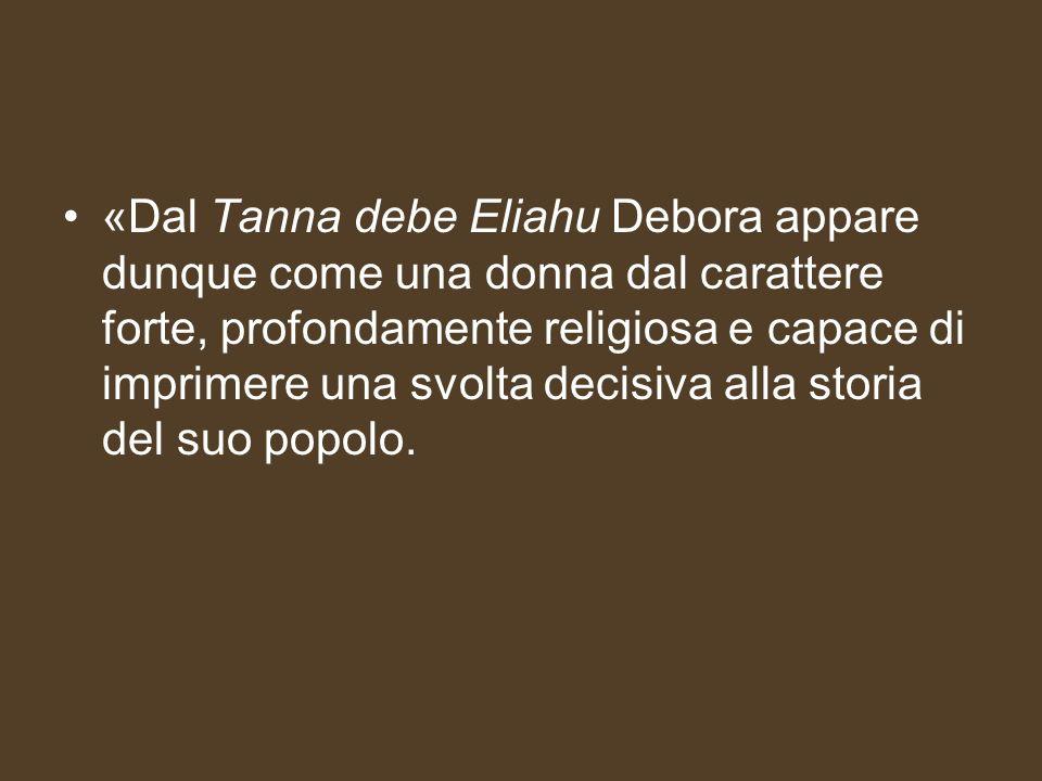 «Dal Tanna debe Eliahu Debora appare dunque come una donna dal carattere forte, profondamente religiosa e capace di imprimere una svolta decisiva alla