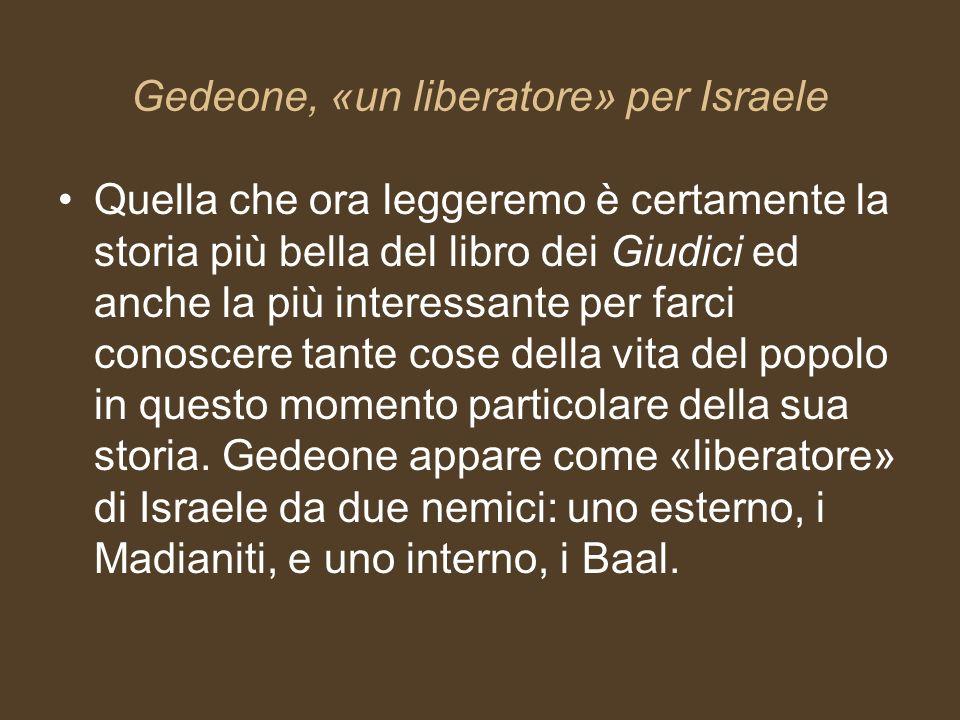 Gedeone, «un liberatore» per Israele Quella che ora leggeremo è certamente la storia più bella del libro dei Giudici ed anche la più interessante per
