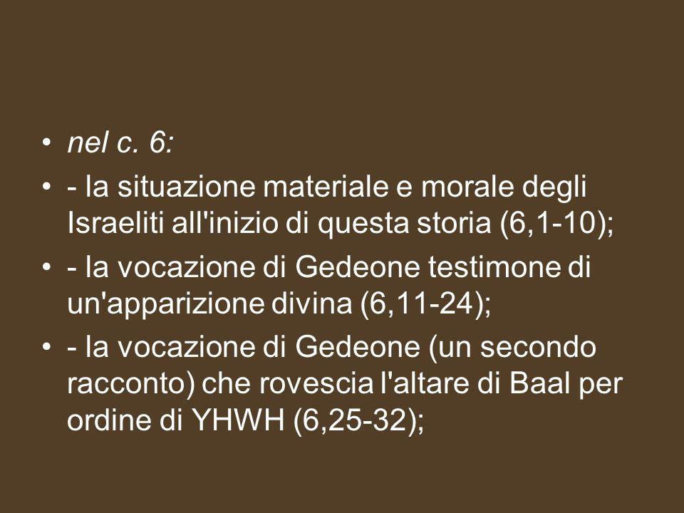 nel c. 6: - la situazione materiale e morale degli Israeliti all'inizio di questa storia (6,1-10); - la vocazione di Gedeone testimone di un'apparizio