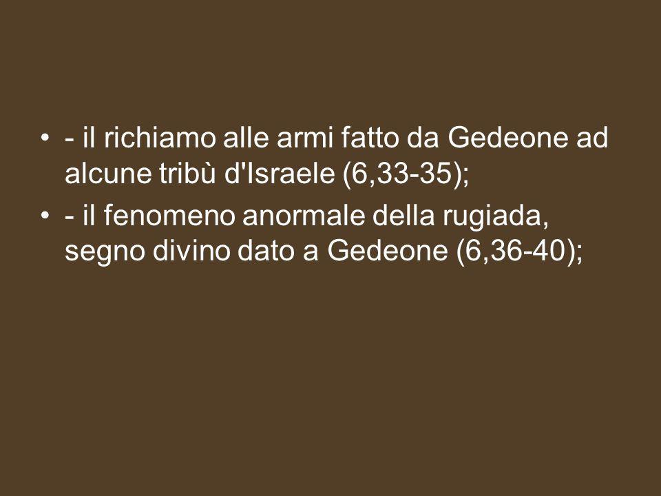 - il richiamo alle armi fatto da Gedeone ad alcune tribù d'Israele (6,33-35); - il fenomeno anormale della rugiada, segno divino dato a Gedeone (6,36-