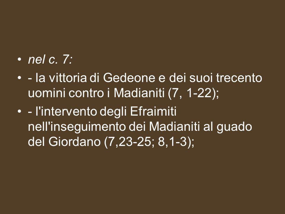 nel c. 7: - la vittoria di Gedeone e dei suoi trecento uomini contro i Madianiti (7, 1-22); - l'intervento degli Efraimiti nell'inseguimento dei Madia