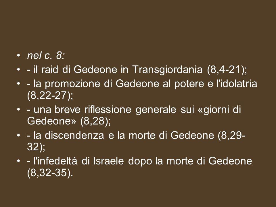nel c. 8: - il raid di Gedeone in Transgiordania (8,4-21); - la promozione di Gedeone al potere e l'idolatria (8,22-27); - una breve riflessione gener