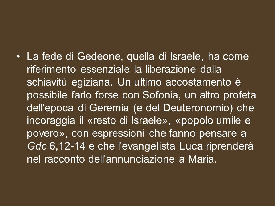 La fede di Gedeone, quella di Israele, ha come riferimento essenziale la liberazione dalla schiavitù egiziana. Un ultimo accostamento è possibile farl
