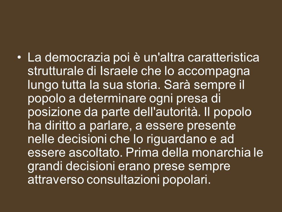 La democrazia poi è un'altra caratteristica strutturale di Israele che lo accompagna lungo tutta la sua storia. Sarà sempre il popolo a determinare og