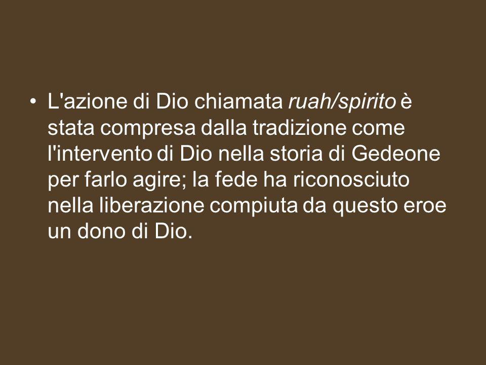 L'azione di Dio chiamata ruah/spirito è stata compresa dalla tradizione come l'intervento di Dio nella storia di Gedeone per farlo agire; la fede ha r