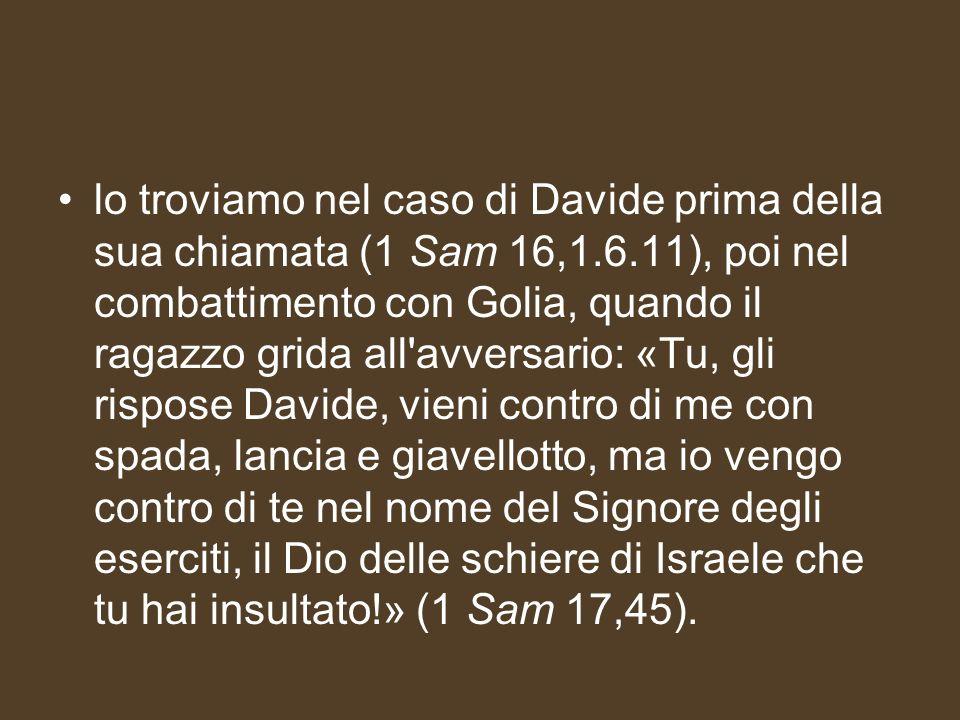 lo troviamo nel caso di Davide prima della sua chiamata (1 Sam 16,1.6.11), poi nel combattimento con Golia, quando il ragazzo grida all'avversario: «T