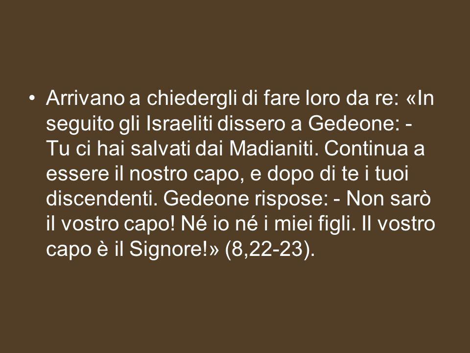 Arrivano a chiedergli di fare loro da re: «In seguito gli Israeliti dissero a Gedeone: - Tu ci hai salvati dai Madianiti. Continua a essere il nostro