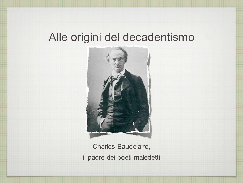 Alle origini del decadentismo Charles Baudelaire, il padre dei poeti maledetti