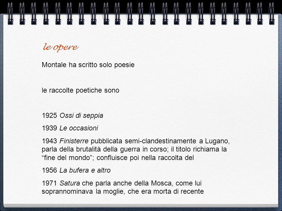 le opere Montale ha scritto solo poesie le raccolte poetiche sono 1925 Ossi di seppia 1939 Le occasioni 1943 Finisterre pubblicata semi-clandestinamen