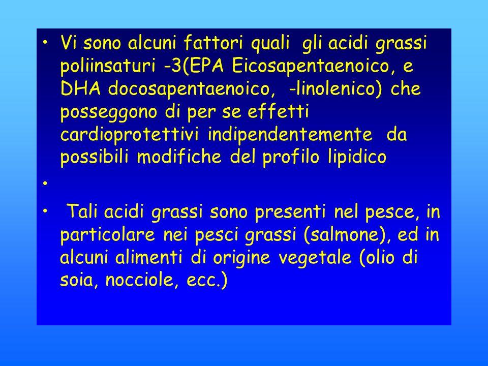 Vi sono alcuni fattori quali gli acidi grassi poliinsaturi -3(EPA Eicosapentaenoico, e DHA docosapentaenoico, -linolenico) che posseggono di per se effetti cardioprotettivi indipendentemente da possibili modifiche del profilo lipidico Tali acidi grassi sono presenti nel pesce, in particolare nei pesci grassi (salmone), ed in alcuni alimenti di origine vegetale (olio di soia, nocciole, ecc.)