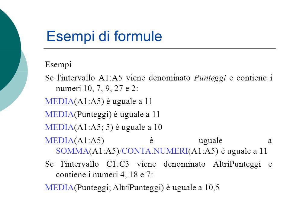 Esempi di formule Esempi Se l intervallo A1:A5 viene denominato Punteggi e contiene i numeri 10, 7, 9, 27 e 2: MEDIA(A1:A5) è uguale a 11 MEDIA(Punteggi) è uguale a 11 MEDIA(A1:A5; 5) è uguale a 10 MEDIA(A1:A5) è uguale a SOMMA(A1:A5)/CONTA.NUMERI(A1:A5) è uguale a 11 Se l intervallo C1:C3 viene denominato AltriPunteggi e contiene i numeri 4, 18 e 7: MEDIA(Punteggi; AltriPunteggi) è uguale a 10,5
