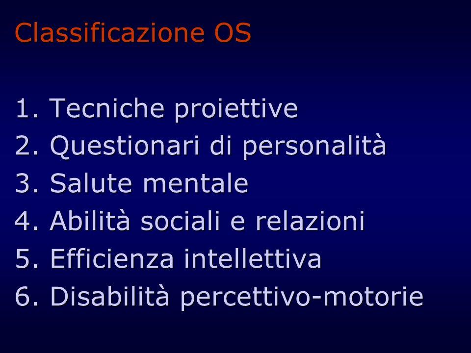 Classificazione OS 1. Tecniche proiettive 2. Questionari di personalità 3. Salute mentale 4. Abilità sociali e relazioni 5. Efficienza intellettiva 6.